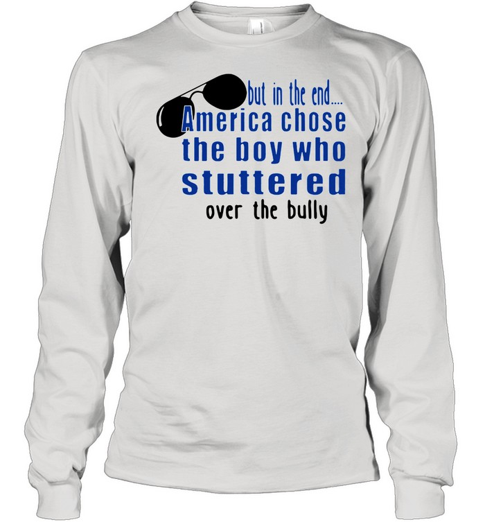 But In The End America Chose The Boy Who Stuttered Over The Bully shirt Long Sleeved T-shirt