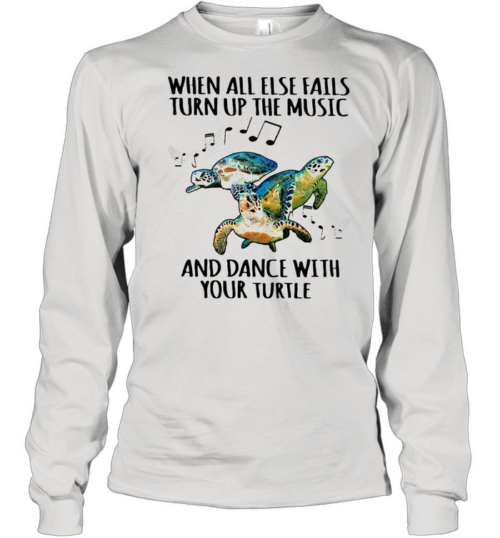 When All Else Fails Turn Up The Music And Dance With Your Turtle shirt Long Sleeved T-shirt