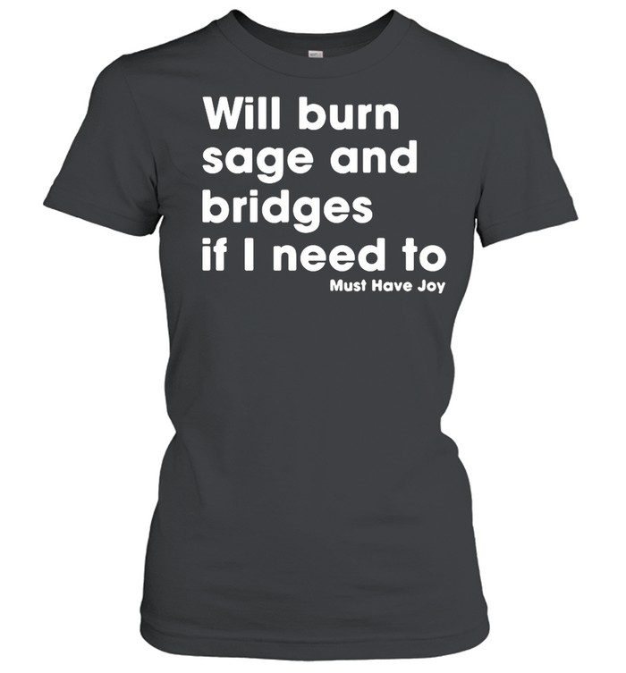 Will burn sage and bridges if I need to must have joy shirt Classic Women's T-shirt
