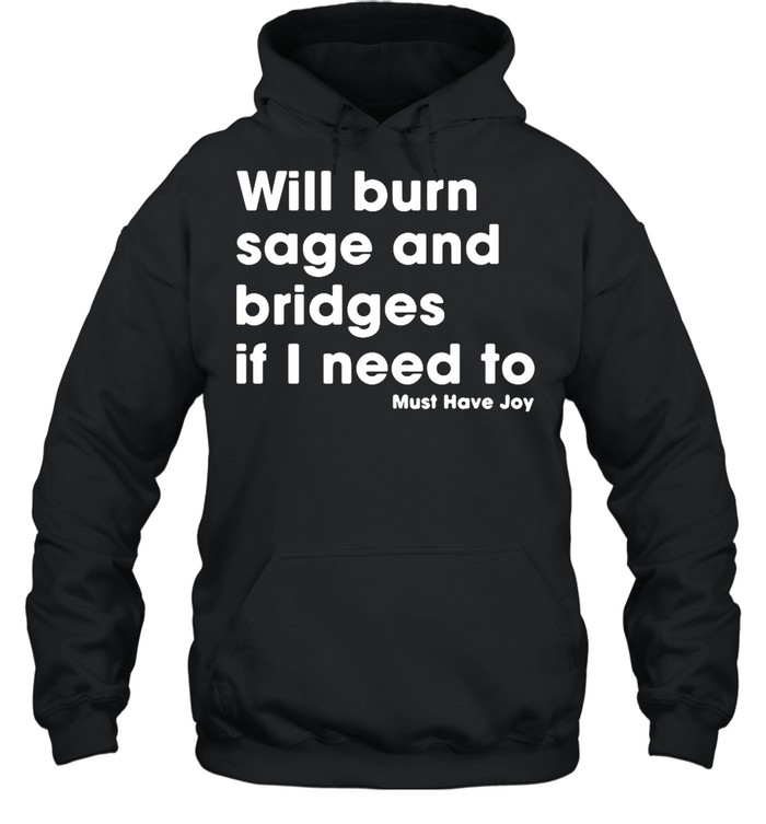 Will burn sage and bridges if I need to must have joy shirt Unisex Hoodie