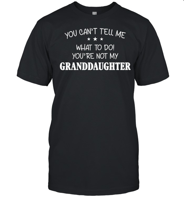 You Can't Tell Me What To Do You're Not My Granddaughter shirt Classic Men's T-shirt