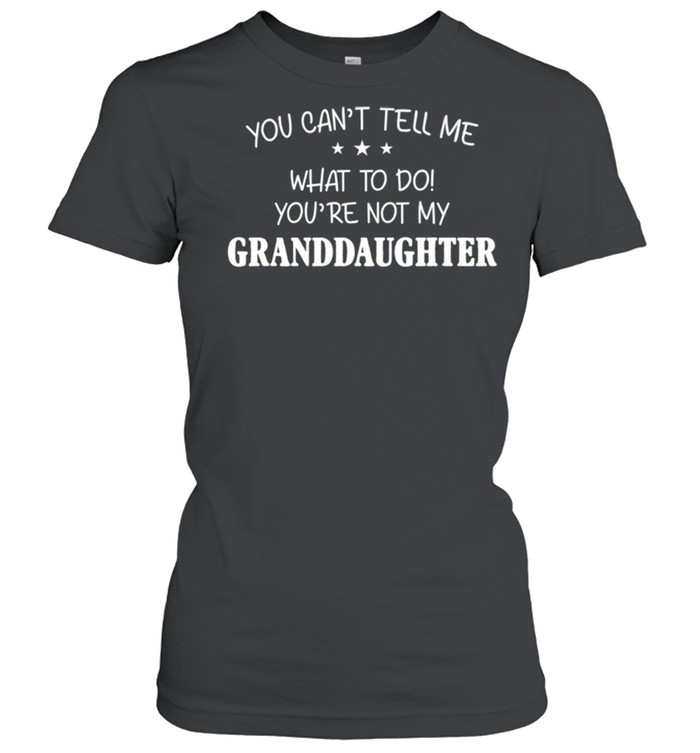 You Can't Tell Me What To Do You're Not My Granddaughter shirt Classic Women's T-shirt