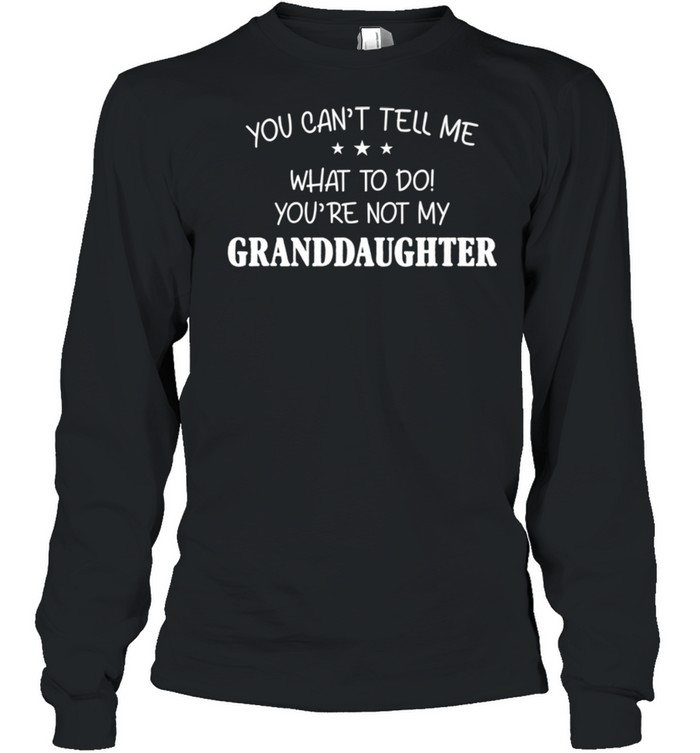 You Can't Tell Me What To Do You're Not My Granddaughter shirt Long Sleeved T-shirt
