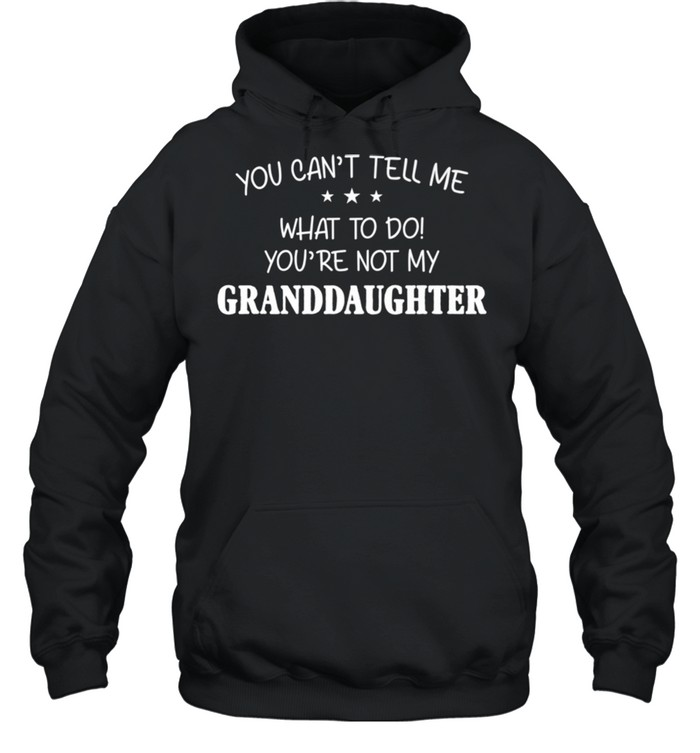 You Can't Tell Me What To Do You're Not My Granddaughter shirt Unisex Hoodie