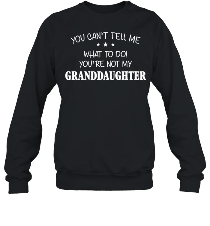 You Can't Tell Me What To Do You're Not My Granddaughter shirt Unisex Sweatshirt