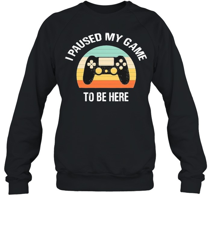 I Paused My Game To Be Here  Unisex Sweatshirt