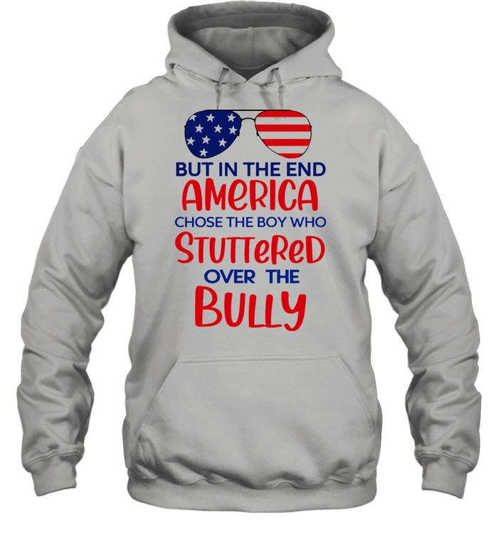 But in the end america chose the boy who stuttered over the bully shirt Unisex Hoodie
