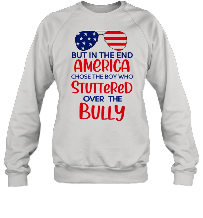 But in the end america chose the boy who stuttered over the bully shirt Unisex Sweatshirt