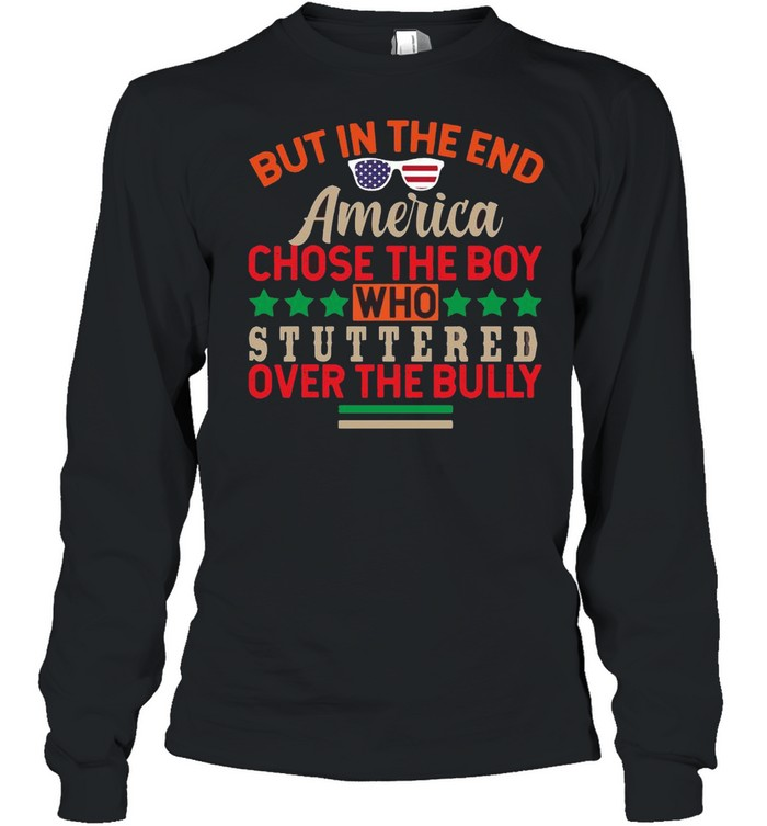 But In The End America Chose The Boy Who Stuttered Over The Bully  Long Sleeved T-shirt