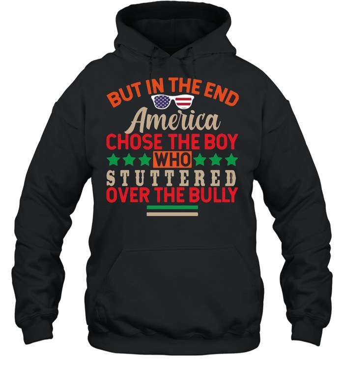 But In The End America Chose The Boy Who Stuttered Over The Bully  Unisex Hoodie