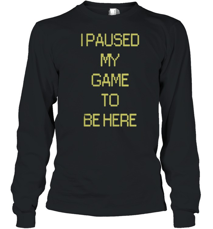 I Paused My Game To Be Here shirt Long Sleeved T-shirt
