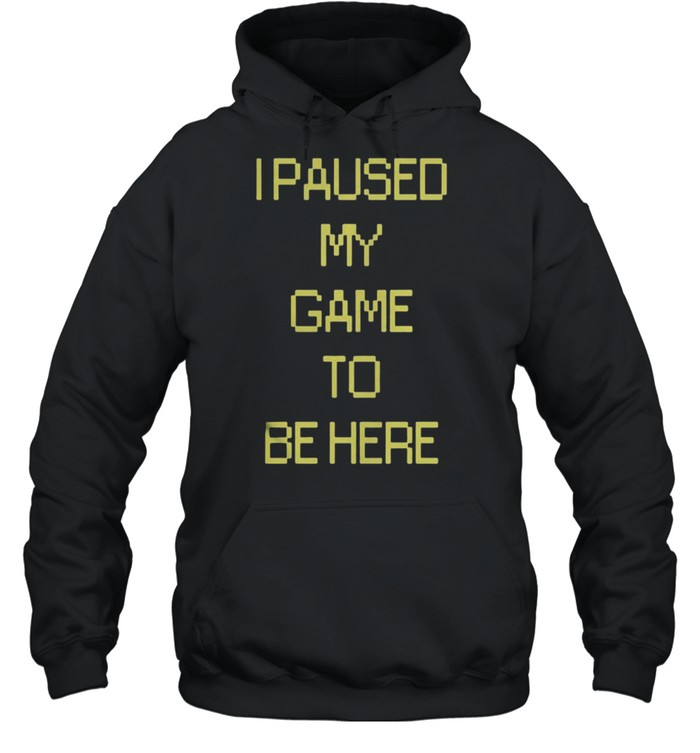 I Paused My Game To Be Here shirt Unisex Hoodie