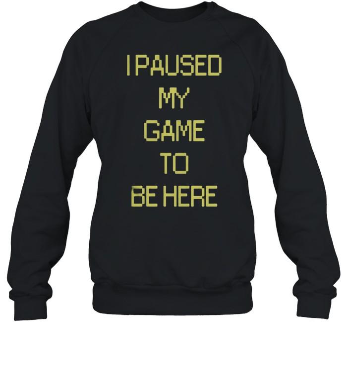 I Paused My Game To Be Here shirt Unisex Sweatshirt