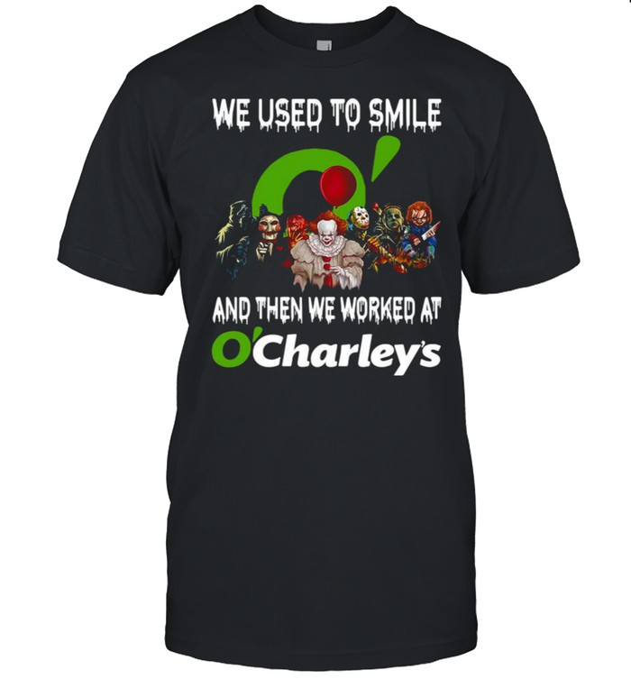 Horror Characters We Used To Smile And Then We Worked At O'charley's Shirt