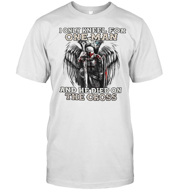 I only kneel for one man and he died on the cross shirt