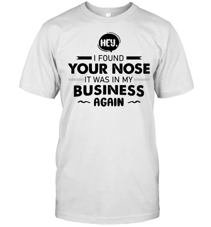 hey I Found Your Nose It Was In My Business Again shirt