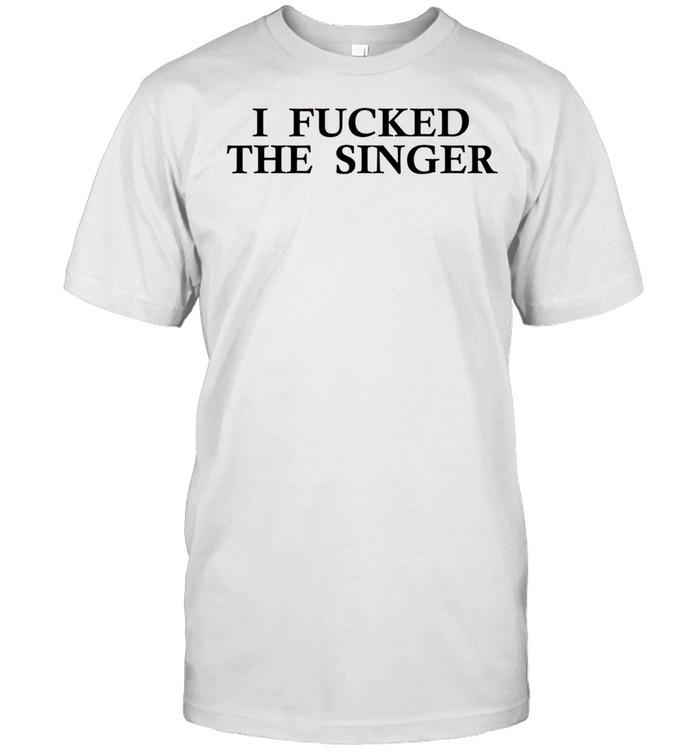 I Fucked The Singer shirt