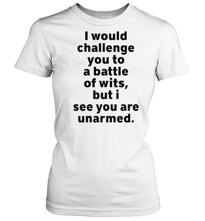 I would challenge you to a battle of wits but I see you are unarmed shirt Classic Women's T-shirt