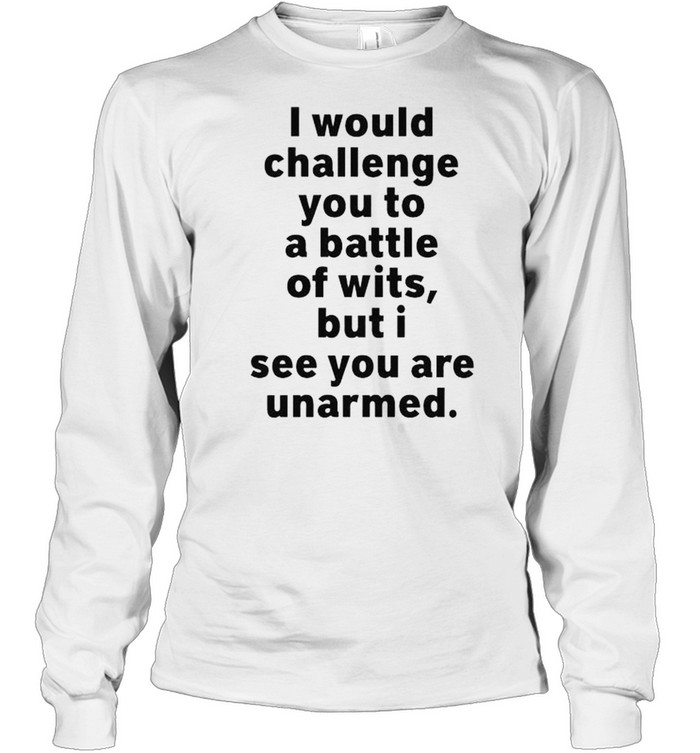I would challenge you to a battle of wits but I see you are unarmed shirt Long Sleeved T-shirt