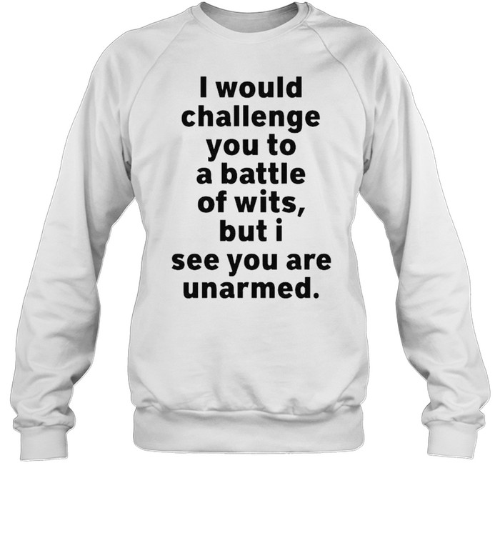 I would challenge you to a battle of wits but I see you are unarmed shirt Unisex Sweatshirt