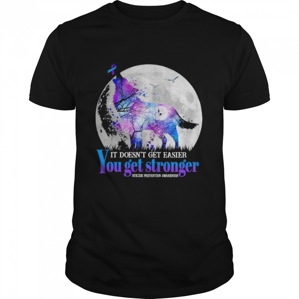 Wolf it doesn't get easier you get stronger suicide prevention awareness Moon shirt